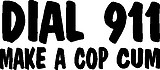 Dail 911 Make a cop cum, Vinyl cut decal