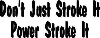 Don't just stroke it, Power Stroke it, Vinyl cut decal
