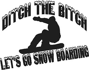Ditch the bitch let's go snow boarding, with a guy snow boarding in the middle, Vinyl cut decal