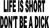 Life is short don't be a dick, vinyl decal sticker