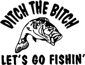 Ditch the Bitch let's go fishing, with a Bass in the middle, Vinyl cut decal