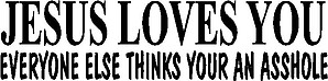 Jesus Loves You Everyone Else Thinks Your An Asshole, Vinyl cut decal