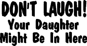 Don't Laugh! Your Daughter Might be in Here, Vinyl cut decal