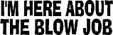 I'm Here About The Blow Job, Vinyl cut decal