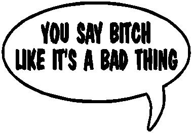 You say Bitch like it's a bad thing, Vinyl cut decal