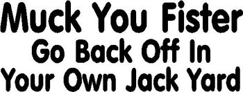 Muck You Fister Go Back Off In Your Own Back Yard, Vinyl cut decal